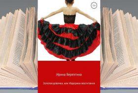 Книга Ирины Верехтиной: Золотая девочка, или Издержки воспитания