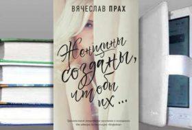 Книга Вячеслава Праха: Женщины созданы, чтобы их